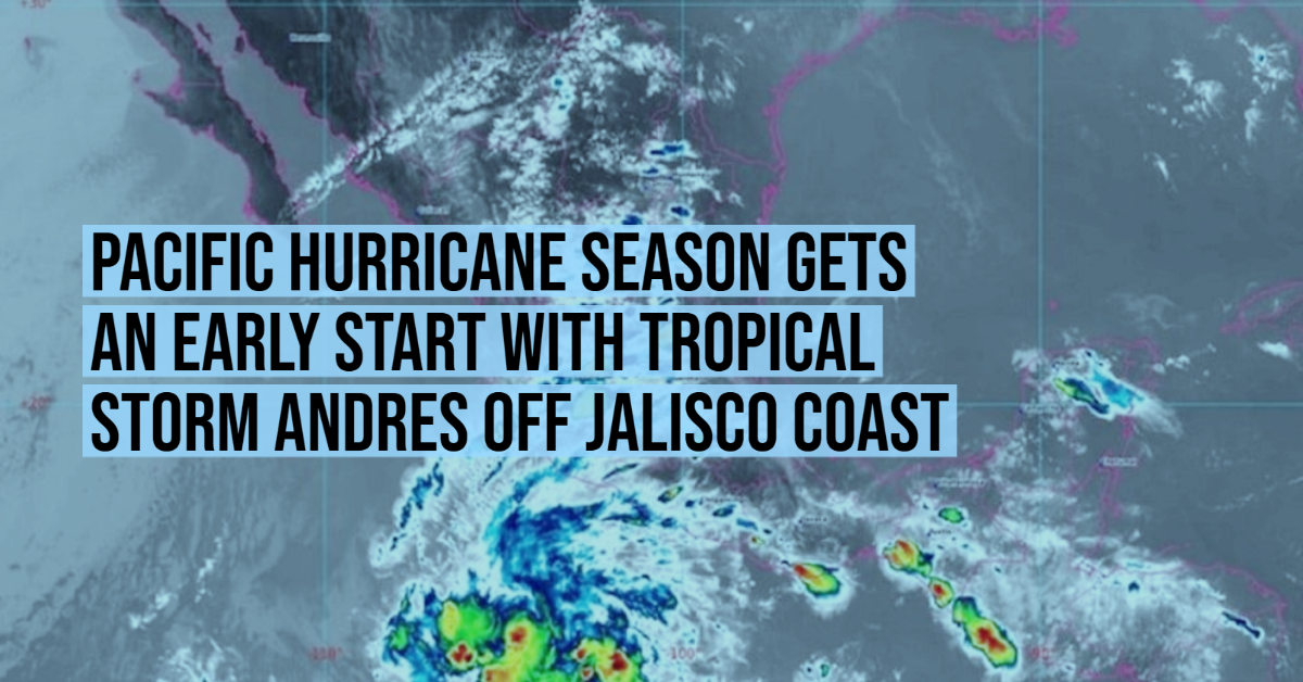 Pacific Hurricane season gets an early start with Tropical Storm Andres off Jalisco coast