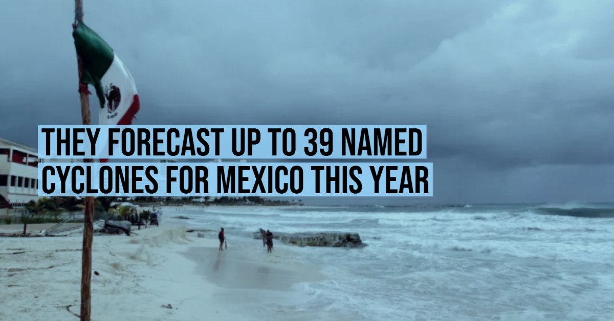 They forecast up to 39 named cyclones for Mexico this year